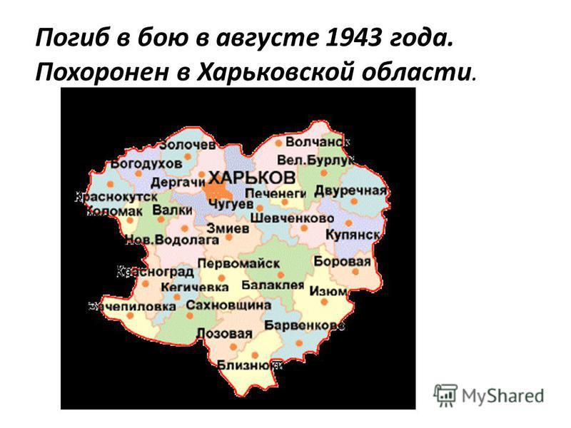 Погиб в бою в августе 1943 года. Похоронен в Харьковской области.