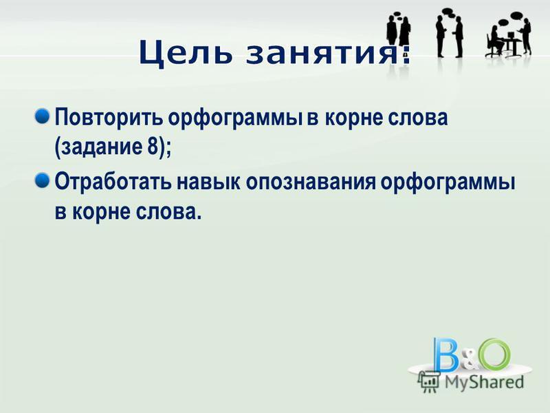Повторить орфограммы в корне слова (задание 8); Отработать навык опознавания орфограммы в корне слова.