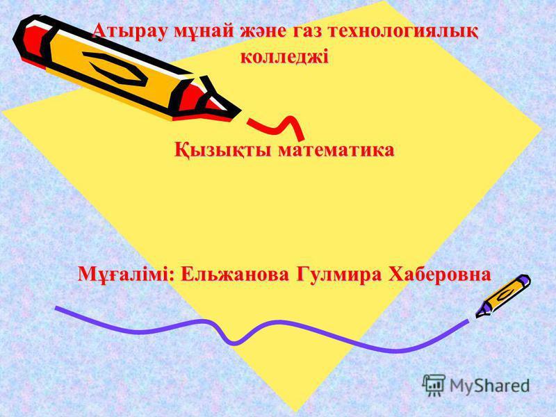 Атырау мұнай және газ технологиялық колледжі Қызықты математика Мұғалімі: Ельжанова Гулмира Хаберовна