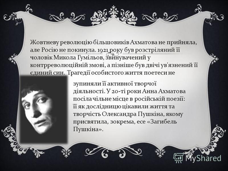 Жовтневу революцію більшовиків Ахматова не прийняла, але Росію не покинула. 1921 року був розстріляний її чоловік Микола Гумільов, звинувачений у контрреволюційній змові, а пізніше був двічі ув'язнений її єдиний син. Трагедії особистого життя поетеси