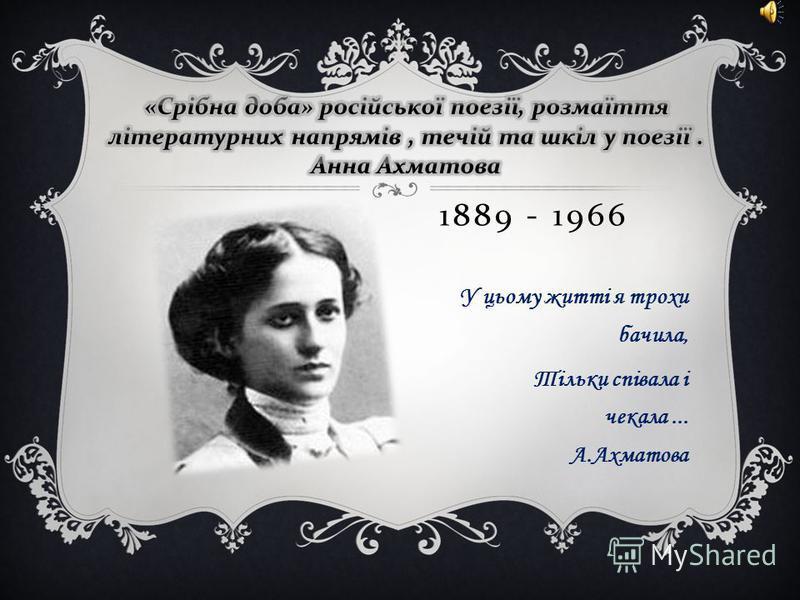 1889 - 1966 У цьому житті я трохи бачила, Тільки співала і чекала... А.Ахматова