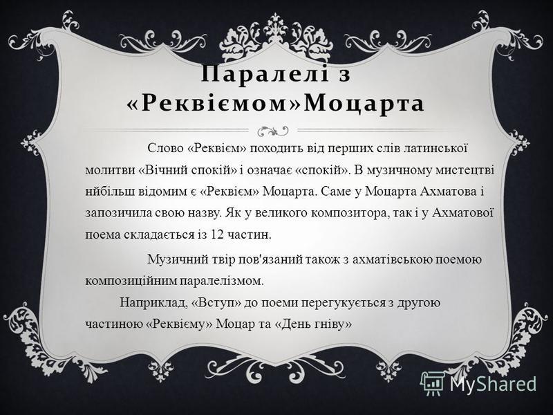 Паралелі з « Реквіємом » Моцарта Слово «Реквієм» походить від перших слів латинської молитви «Вічний спокій» і означає «спокій». В музичному мистецтві нйбільш відомим є «Реквієм» Моцарта. Саме у Моцарта Ахматова і запозичила свою назву. Як у великого