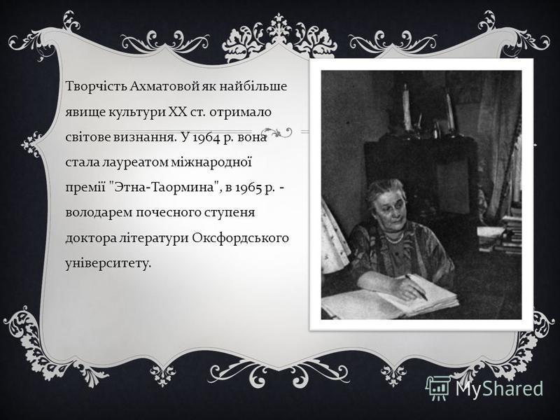 Творчість Ахматовой як найбільше явище культури XX ст. отримало світове визнання. У 1964 р. вона стала лауреатом міжнародної премії  Этна - Таормина , в 1965 р. - володарем почесного ступеня доктора літератури Оксфордського університету.