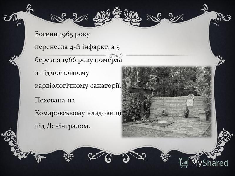Восени 1965 року перенесла 4- й інфаркт, а 5 березня 1966 року померла в підмосковному кардіологічному санаторії. Похована на Комаровському кладовищі під Ленінградом.