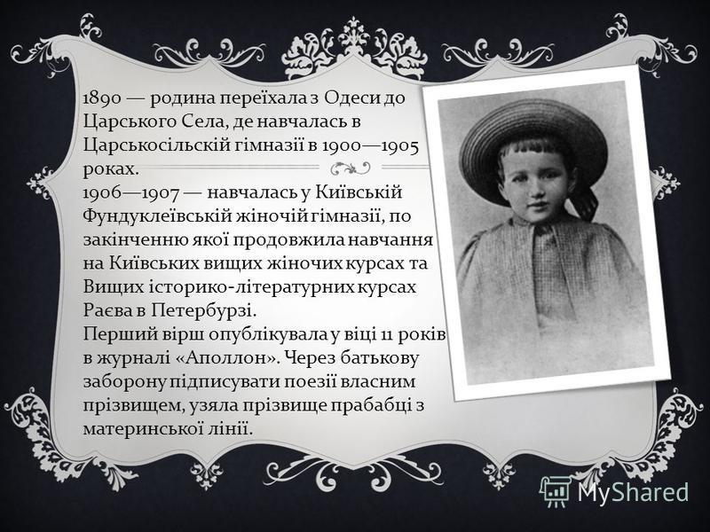 1890 родина переїхала з Одеси до Царського Села, де навчалась в Царськосільскій гімназії в 19001905 роках. 19061907 навчалась у Київській Фундуклеївській жіночій гімназії, по закінченню якої продовжила навчання на Київських вищих жіночих курсах та Ви