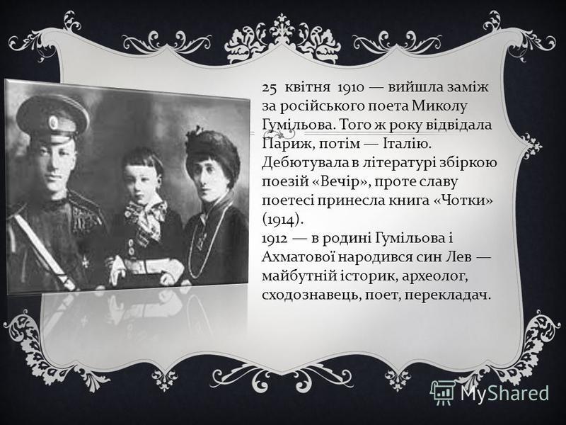25 квітня 1910 вийшла заміж за російського поета Миколу Гумільова. Того ж року відвідала Париж, потім Італію. Дебютувала в літературі збіркою поезій «Вечір», проте славу поетесі принесла книга «Чотки» (1914). 1912 в родині Гумільова і Ахматової народ