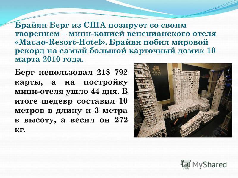 Брайян Берг из США позирует со своим творением – мини-копией венецианского отеля «Macao-Resort-Hotel». Брайян побил мировой рекорд на самый большой карточный домик 10 марта 2010 года. Берг использовал 218 792 карты, а на постройку мини-отеля ушло 44