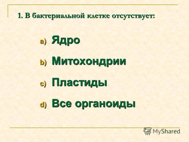 1. В бактериальной клетке отсутствует: a) Ядро b) Митохондрии c) Пластиды d) Все органоиды