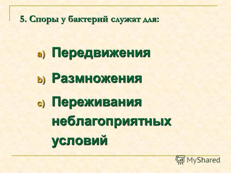 5. Споры у бактерий служат для: a) Передвижения b) Размножения c) Переживания неблагоприятных условий