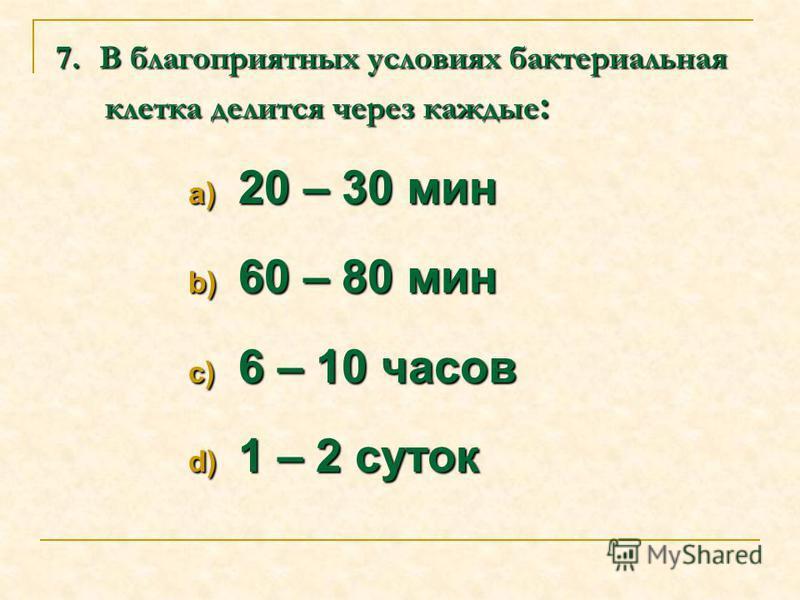 7. В В В В благоприятных условиях бактериальная клетка делится через каждые: a) 20 – 30 мин b) 60 – 80 мин c) 6 – 10 часов d) 1 – 2 суток