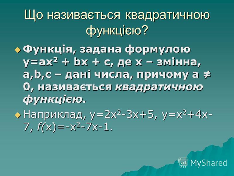 Що називається квадратичною функцією? Функція, задана формулою у=ах 2 + bх + c, де х – змінна, a,b,c – дані числа, причому a 0, називається квадратичною функцією. Функція, задана формулою у=ах 2 + bх + c, де х – змінна, a,b,c – дані числа, причому a