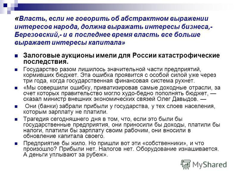 « Власть, если не говорить об абстрактном выражении интересов народа, должна выражать интересы бизнеса,- Березовский,- и в последнее время власть все больше выражает интересы капитала» Залоговые аукционы имели для России катастрофические последствия.