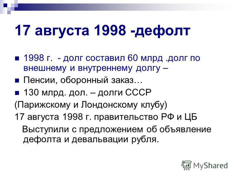 17 августа 1998 -дефолт 1998 г. - долг составил 60 млрд.долг по внешнему и внутреннему долгу – Пенсии, оборонный заказ… 130 млрд. дол. – долги СССР (Парижскому и Лондонскому клубу) 17 августа 1998 г. правительство РФ и ЦБ Выступили с предложением об