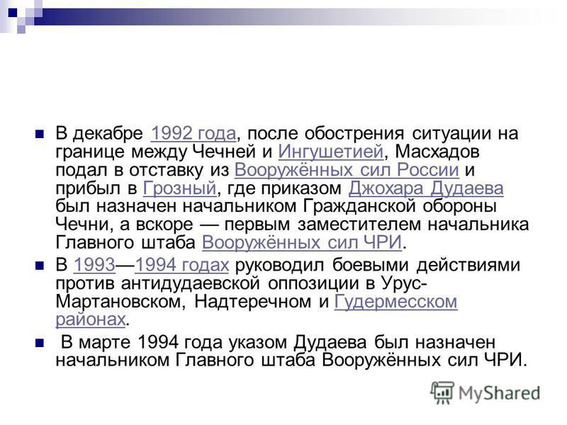 В декабре 1992 года, после обострения ситуации на границе между Чечней и Ингушетией, Масхадов подал в отставку из Вооружённых сил России и прибыл в Грозный, где приказом Джохара Дудаева был назначен начальником Гражданской обороны Чечни, а вскоре пер