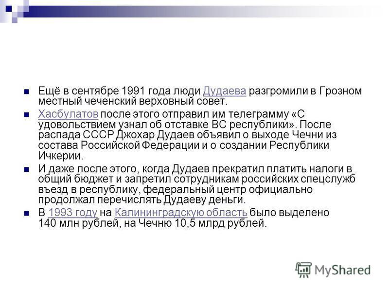 Ещё в сентябре 1991 года люди Дудаева разгромили в Грозном местный чеченский верховный совет.Дудаева Хасбулатов после этого отправил им телеграмму «С удовольствием узнал об отставке ВС республики». После распада СССР Джохар Дудаев объявил о выходе Че