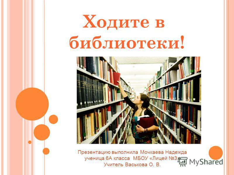 Ходите в библиотеки! Презентацию выполнила Мочкаева Надежда ученица 6А класса МБОУ «Лицей 3» Учитель Васькова О. В.