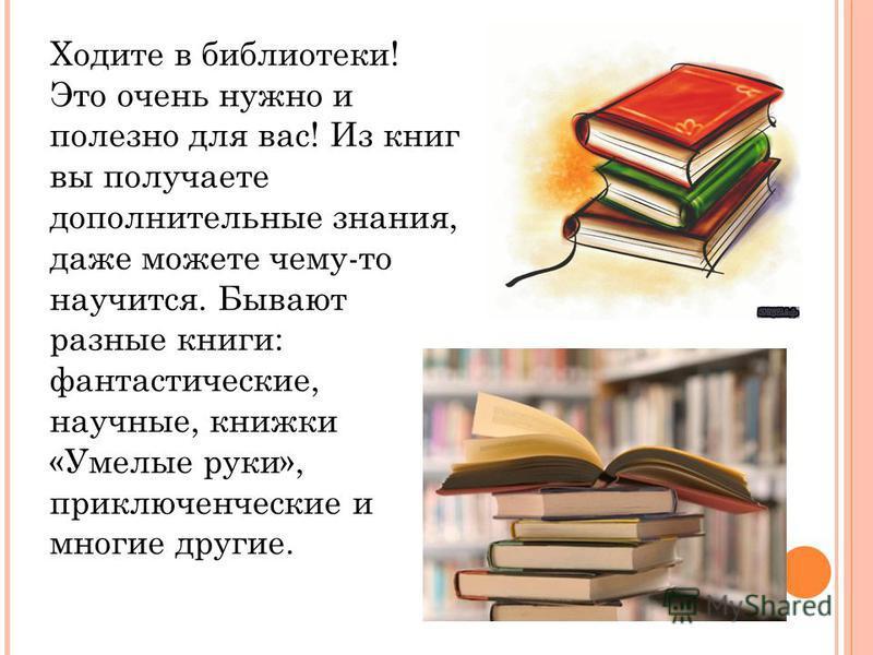 Ходите в библиотеки! Это очень нужно и полезно для вас! Из книг вы получаете дополнительные знания, даже можете чему-то научится. Бывают разные книги: фантастические, научные, книжки «Умелые руки», приключенческие и многие другие.