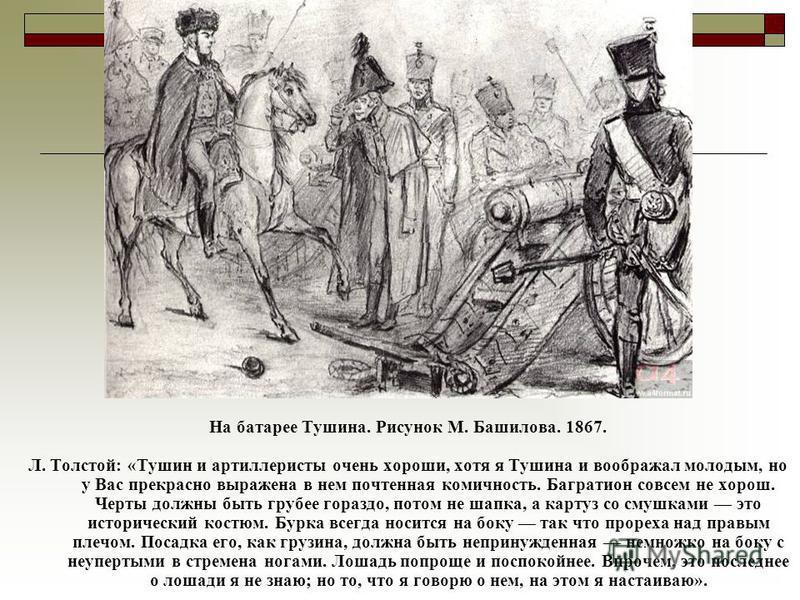 На батарее Тушина. Рисунок М. Башилова. 1867. Л. Толстой: «Тушин и артиллеристы очень хороши, хотя я Тушина и воображал молодым, но у Вас прекрасно выражена в нем почтенная комичность. Багратион совсем не хорош. Черты должны быть грубее гораздо, пото