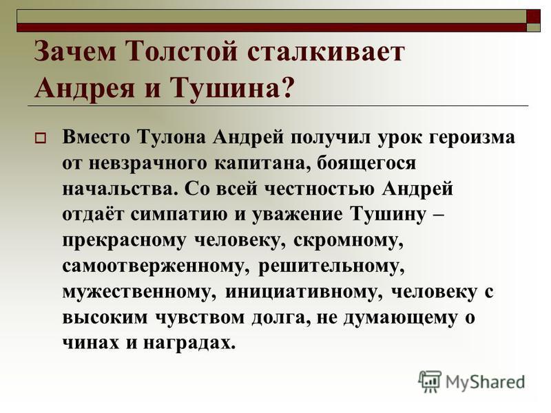 Зачем Толстой сталкивает Андрея и Тушина? Вместо Тулона Андрей получил урок героизма от невзрачного капитана, боящегося начальства. Со всей честностью Андрей отдаёт симпатию и уважение Тушину – прекрасному человеку, скромному, самоотверженному, решит