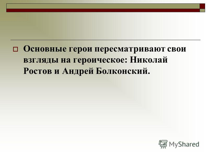 Основные герои пересматривают свои взгляды на героическое: Николай Ростов и Андрей Болконский.