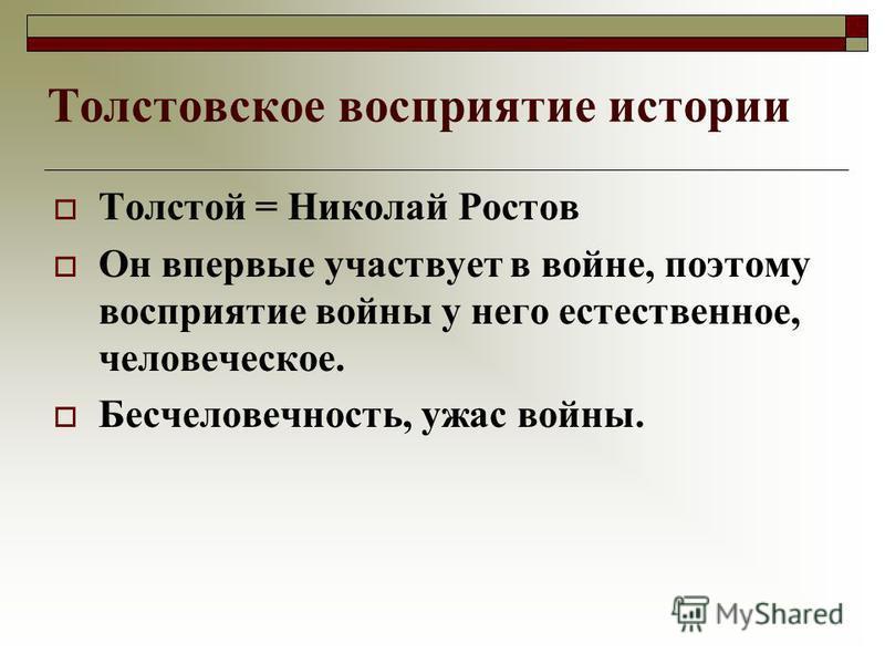 Толстовское восприятие истории Толстой = Николай Ростов Он впервые участвует в войне, поэтому восприятие войны у него естественное, человеческое. Бесчеловечность, ужас войны.
