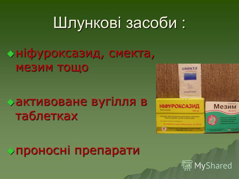 Шлункові засоби : ніфуроксазид, смекта, мезим тощо ніфуроксазид, смекта, мезим тощо активоване вугілля в таблетках активоване вугілля в таблетках проносні препарати проносні препарати