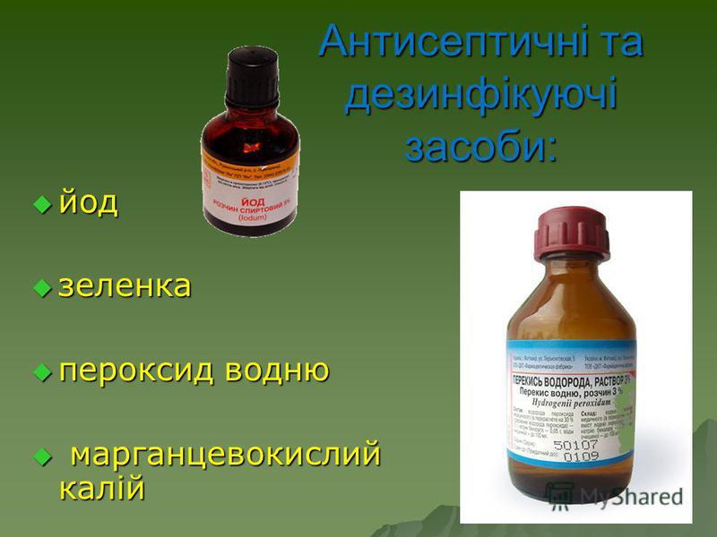 Антисептичні та дезинфікуючі засоби: йод йод зеленка зеленка пероксид водню пероксид водню марганцевокислий калій марганцевокислий калій