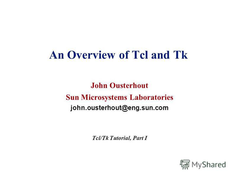 An Overview of Tcl and Tk John Ousterhout Sun Microsystems Laboratories john.ousterhout@eng.sun.com Tcl/Tk Tutorial, Part I