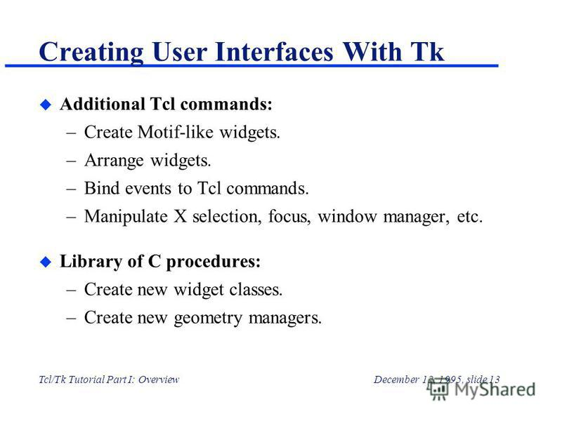 Tcl/Tk Tutorial Part I: OverviewDecember 12, 1995, slide 13 Creating User Interfaces With Tk u Additional Tcl commands: –Create Motif-like widgets. –Arrange widgets. –Bind events to Tcl commands. –Manipulate X selection, focus, window manager, etc. u