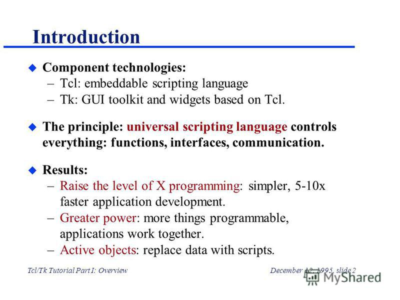 Tcl/Tk Tutorial Part I: OverviewDecember 12, 1995, slide 2 Introduction u Component technologies: –Tcl: embeddable scripting language –Tk: GUI toolkit and widgets based on Tcl. u The principle: universal scripting language controls everything: functi