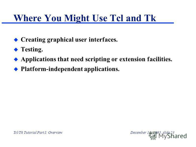 Tcl/Tk Tutorial Part I: OverviewDecember 12, 1995, slide 23 Where You Might Use Tcl and Tk u Creating graphical user interfaces. u Testing. u Applications that need scripting or extension facilities. u Platform-independent applications.