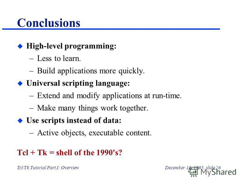 Tcl/Tk Tutorial Part I: OverviewDecember 12, 1995, slide 26 Conclusions u High-level programming: –Less to learn. –Build applications more quickly. u Universal scripting language: –Extend and modify applications at run-time. –Make many things work to