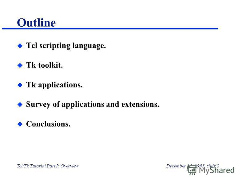 Tcl/Tk Tutorial Part I: OverviewDecember 12, 1995, slide 3 Outline u Tcl scripting language. u Tk toolkit. u Tk applications. u Survey of applications and extensions. u Conclusions.