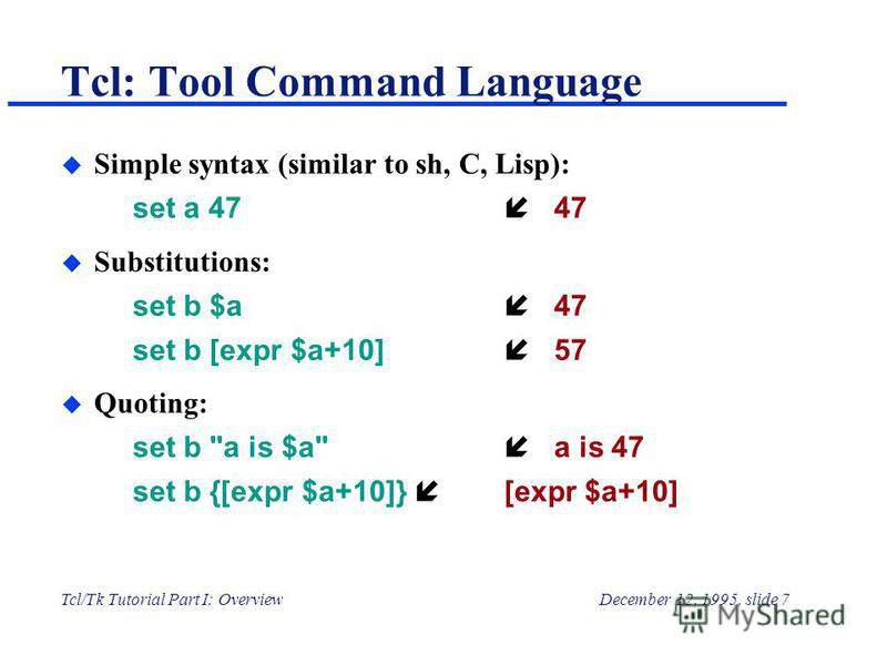 Tcl/Tk Tutorial Part I: OverviewDecember 12, 1995, slide 7 Tcl: Tool Command Language u Simple syntax (similar to sh, C, Lisp): set a 47н47 u Substitutions: set b $aн47 set b [expr $a+10] н57 u Quoting: set b