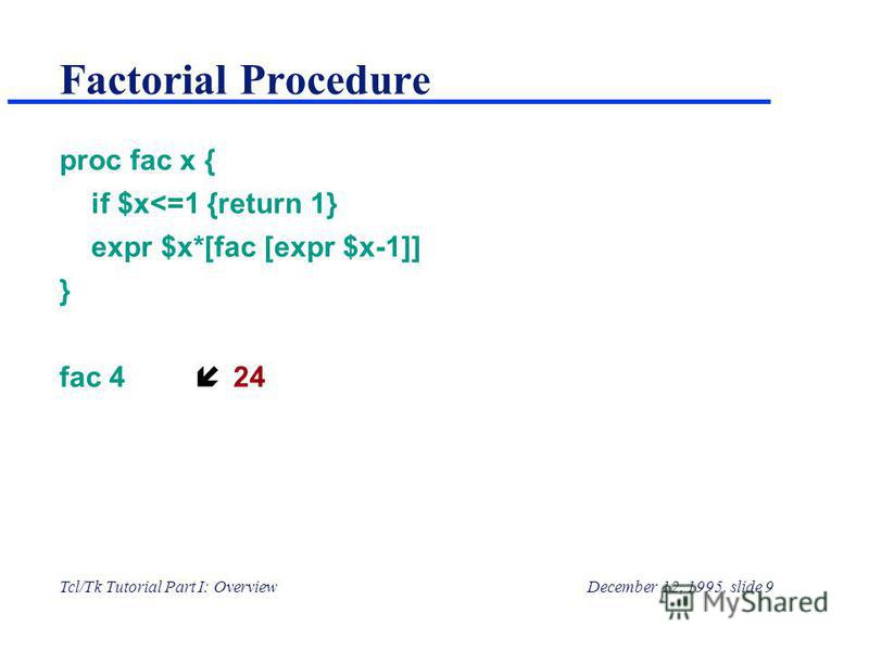 Tcl/Tk Tutorial Part I: OverviewDecember 12, 1995, slide 9 Factorial Procedure proc fac x { if $x<=1 {return 1} expr $x*[fac [expr $x-1]] } fac 4 н24
