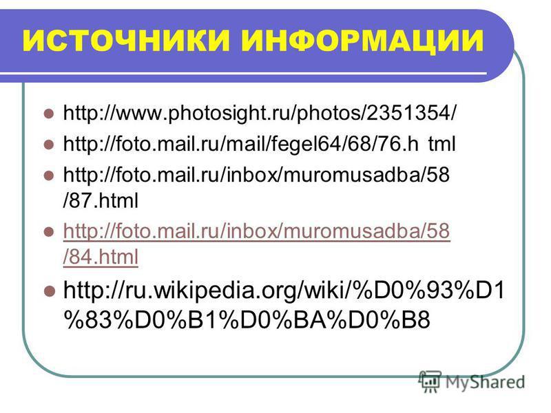 ИСТОЧНИКИ ИНФОРМАЦИИ http://www.photosight.ru/photos/2351354/ http://foto.mail.ru/mail/fegel64/68/76. h tml http://foto.mail.ru/inbox/muromusadba/58 /87. html http://foto.mail.ru/inbox/muromusadba/58 /84. html http://foto.mail.ru/inbox/muromusadba/58