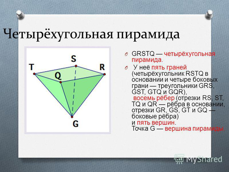 Четырёхугольная пирамида O GRSTQ четырёхугольная пирамида. O У неё пять граней ( четырёхугольник RSTQ в основании и четыре боковых грани треугольники GRS, GST, GTQ и GQR), восемь рёбер ( отрезки RS, ST, TQ и QR рёбра в основании, отрезки GR, GS, GT и