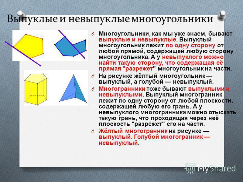 Выпуклые и невыпуклые многоугольники O Многоугольники, как мы уже знаем, бывают выпуклые и невыпуклые. Выпуклый многоугольник лежит по одну сторону от любой прямой, содержащей любую сторону многоугольника. А у невыпуклого можно найти такую сторону, ч