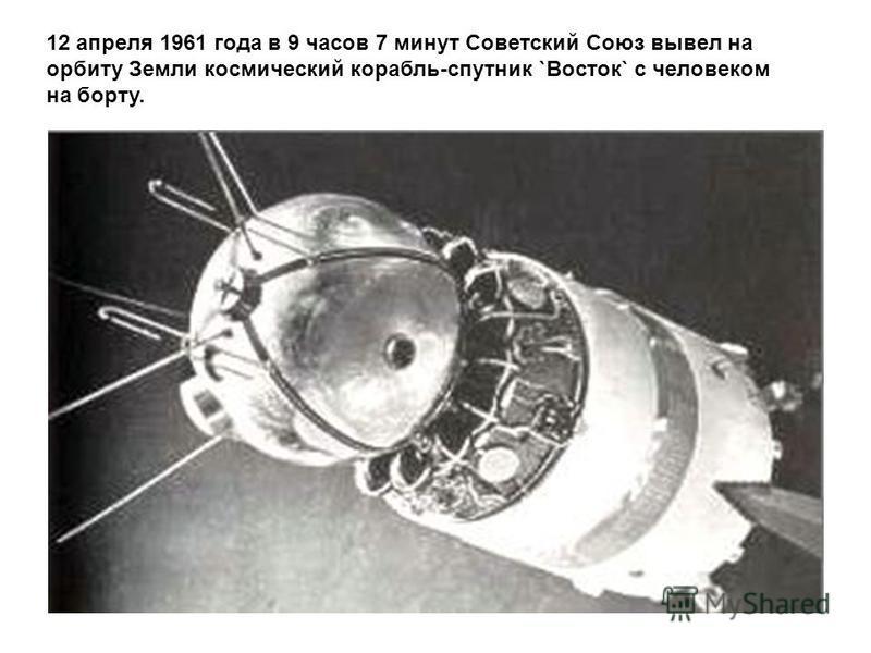 12 апреля 1961 года в 9 часов 7 минут Советский Союз вывел на орбиту Земли космический корабль-спутник `Восток` с человеком на борту.