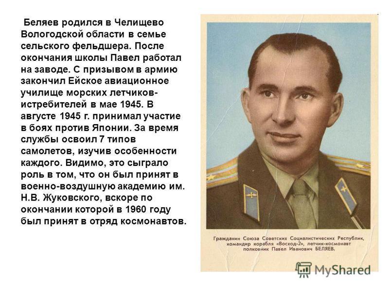 Беляев родился в Челищево Вологодской области в семье сельского фельдшера. После окончания школы Павел работал на заводе. С призывом в армию закончил Ейское авиационное училище морских летчиков- истребителей в мае 1945. В августе 1945 г. принимал уча