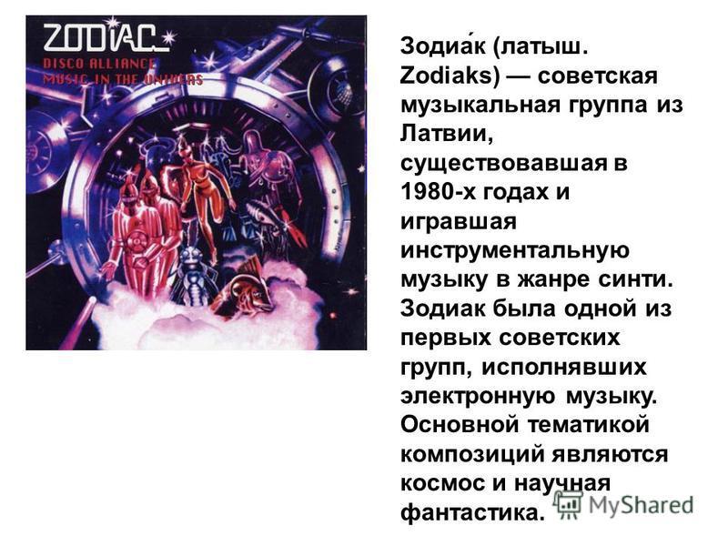 Зодиа́к (латыш. Zodiaks) советская музыкальная группа из Латвии, существовавшая в 1980-х годах и игравшая инструментальную музыку в жанре синти. Зодиак была одной из первых советских групп, исполнявших электронную музыку. Основной тематикой композици