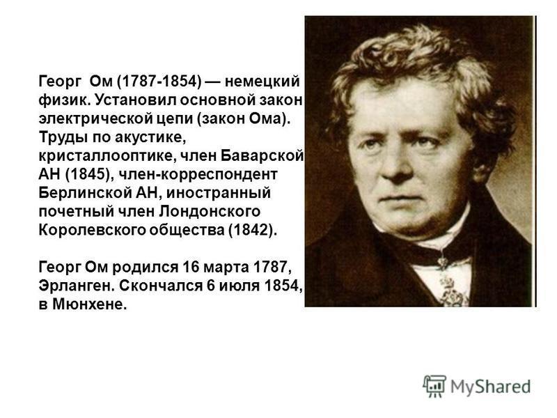 Георг Ом (1787-1854) немецкий физик. Установил основной закон электрической цепи (закон Ома). Труды по акустике, кристаллооптике, член Баварской АН (1845), член-корреспондент Берлинской АН, иностранный почетный член Лондонского Королевского общества