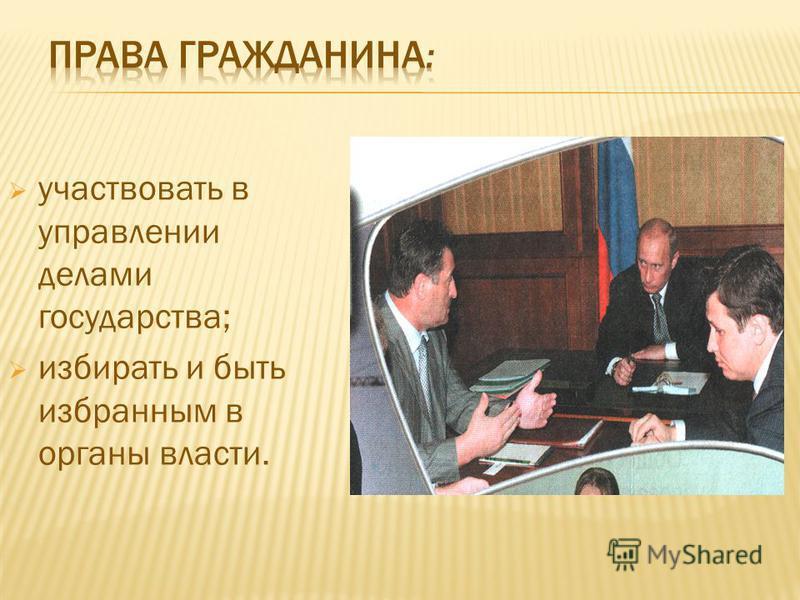 участвовать в управлении делами государства; избирать и быть избранным в органы власти.