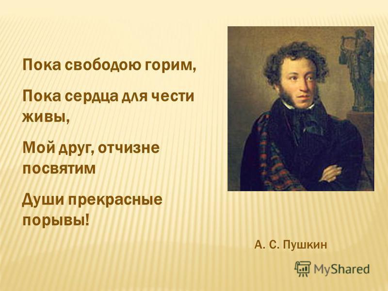 Пока свободою горим, Пока сердца для чести живы, Мой друг, отчизне посвятим Души прекрасные порывы! А. С. Пушкин