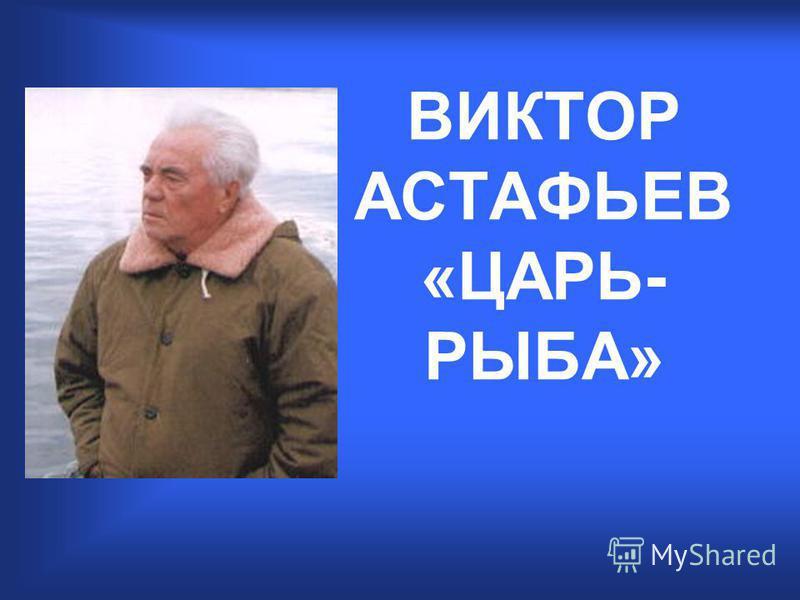 ВИКТОР АСТАФЬЕВ «ЦАРЬ- РЫБА»