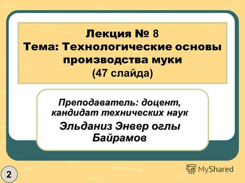 Лекция 8 Тема: Технологические основы производства муки (47 слайда) Преподаватель: доцент, кандидат технических наук Эльданиз Энвер оглы Байрамов 2
