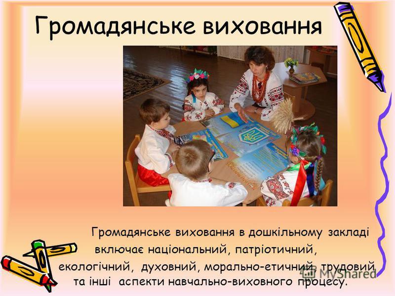 Громадянське виховання Громадянське виховання в дошкільному закладі включає національний, патріотичний, екологічний, духовний, морально-етичний, трудовий та інші аспекти навчально-виховного процесу.