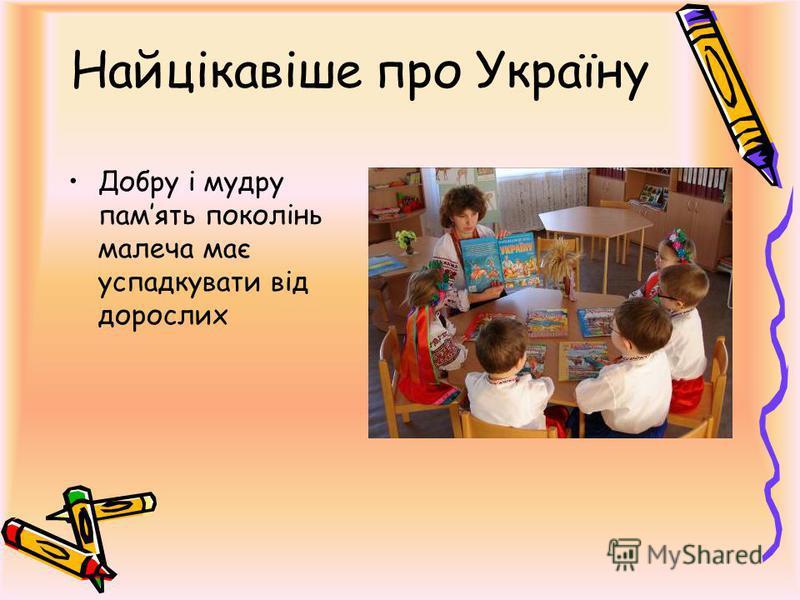 Найцікавіше про Україну Добру і мудру память поколінь малеча має успадкувати від дорослих