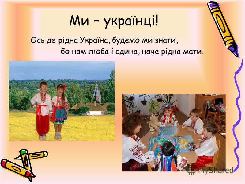 Ми – українці! Ось де рідна Україна, будемо ми знати, бо нам люба і єдина, наче рідна мати.