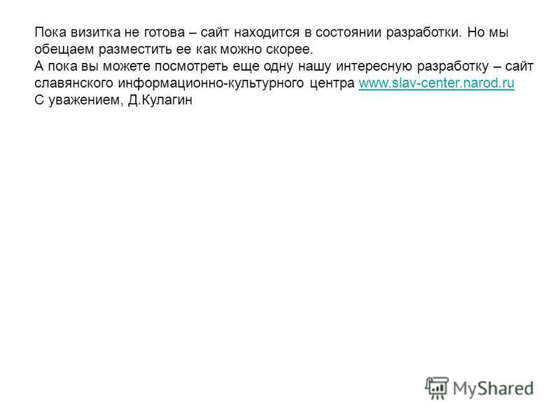Пока визитка не готова – сайт находится в состоянии разработки. Но мы обещаем разместить ее как можно скорее. А пока вы можете посмотреть еще одну нашу интересную разработку – сайт славянского информационно-культурного центра www.slav-center.narod.ru